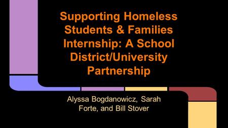 Supporting Homeless Students & Families Internship: A School District/University Partnership Alyssa Bogdanowicz, Sarah Forte, and Bill Stover.