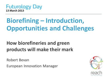 Biorefining – Introduction, Opportunities and Challenges Robert Bevan European Innovation Manager How biorefineries and green products will make their.