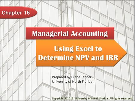 Using Excel to Determine NPV and IRR Managerial Accounting Prepared by Diane Tanner University of North Florida Chapter 16.