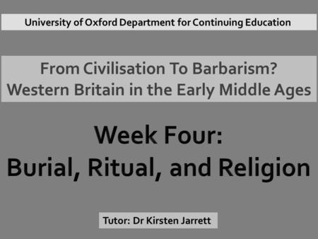 From Civilisation To Barbarism? Western Britain in the Early Middle Ages Tutor: Dr Kirsten Jarrett University of Oxford Department for Continuing Education.