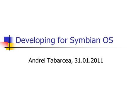 Developing for Symbian OS Andrei Tabarcea, 31.01.2011.