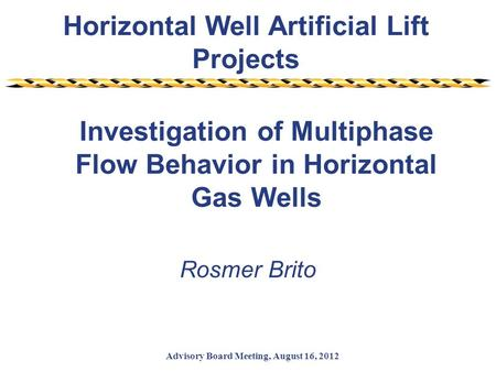 Horizontal Well Artificial Lift Projects Advisory Board Meeting, August 16, 2012 Investigation of Multiphase Flow Behavior in Horizontal Gas Wells Rosmer.