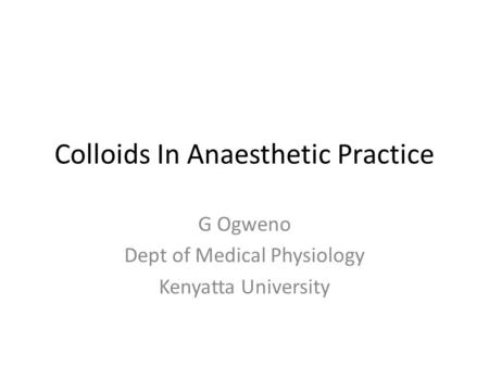 Colloids In Anaesthetic Practice G Ogweno Dept of Medical Physiology Kenyatta University.