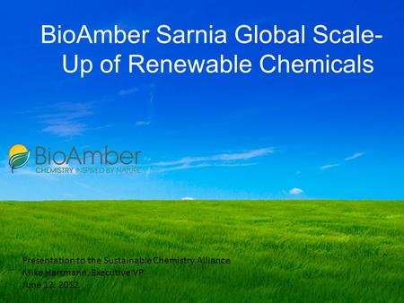 BioAmber Sarnia Global Scale- Up of Renewable Chemicals Presentation to the Sustainable Chemistry Alliance Mike Hartmann, Executive VP June 12. 2012.