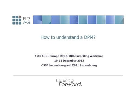 12th XBRL Europe Day & 18th EuroFiling Workshop 10-11 December 2013 CSSF Luxembourg and XBRL Luxembourg How to understand a DPM?