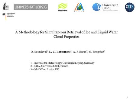A Methodology for Simultaneous Retrieval of Ice and Liquid Water Cloud Properties O. Sourdeval 1, L. C.-Labonnote 2, A. J. Baran 3, G. Brogniez 2 1 – Institute.