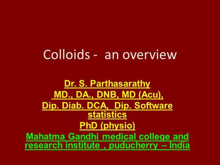 Colloids - an overview Dr. S. Parthasarathy MD., DA., DNB, MD (Acu), Dip. Diab. DCA, Dip. Software statistics PhD (physio) Mahatma Gandhi medical college.