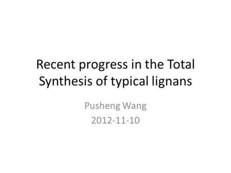 Recent progress in the Total Synthesis of typical lignans Pusheng Wang 2012-11-10.