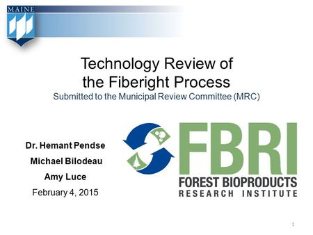 Technology Review of the Fiberight Process Submitted to the Municipal Review Committee (MRC) Dr. Hemant Pendse Michael Bilodeau Amy Luce February 4, 2015.