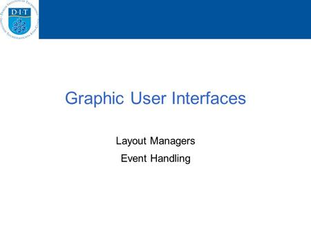 Graphic User Interfaces Layout Managers Event Handling.