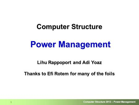 Computer Structure Power Management Lihu Rappoport and Adi Yoaz Thanks to Efi Rotem for many of the foils.