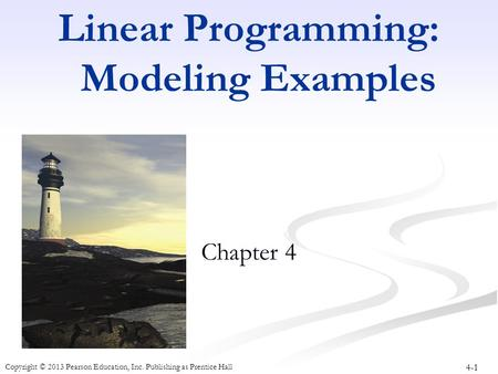 4-1 Copyright © 2013 Pearson Education, Inc. Publishing as Prentice Hall Linear Programming: Modeling Examples Chapter 4.