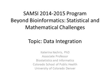SAMSI 2014-2015 Program Beyond Bioinformatics: Statistical and Mathematical Challenges Topic: Data Integration Katerina Kechris, PhD Associate Professor.