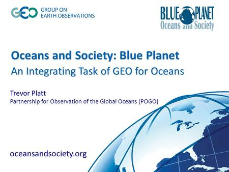 Oceans and Society: Blue Planet An Integrating Task of GEO for Oceans Oceans and Society: Blue Planet An Integrating Task of GEO for Oceans Trevor Platt.