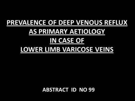 PREVALENCE OF DEEP VENOUS REFLUX AS PRIMARY AETIOLOGY IN CASE OF LOWER LIMB VARICOSE VEINS ABSTRACT ID NO 99.