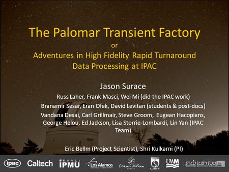 The Palomar Transient Factory or Adventures in High Fidelity Rapid Turnaround Data Processing at IPAC Jason Surace Russ Laher, Frank Masci, Wei Mi (did.