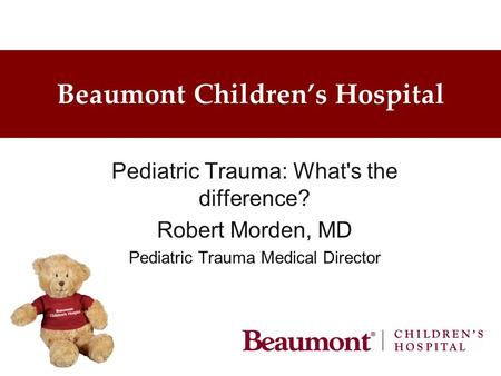 Beaumont Children's Hospital Pediatric Trauma: What's the difference? Robert Morden, MD Pediatric Trauma Medical Director.