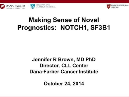 Making Sense of Novel Prognostics: NOTCH1, SF3B1 Jennifer R Brown, MD PhD Director, CLL Center Dana-Farber Cancer Institute October 24, 2014.