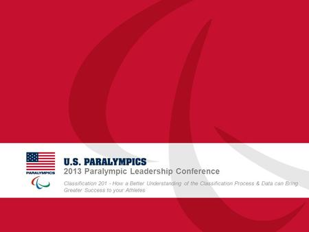 2013 Paralympic Leadership Conference Classification 201 - How a Better Understanding of the Classification Process & Data can Bring Greater Success to.