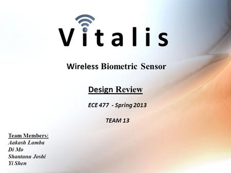 V i t a l i s ECE 477 - Spring 2013 TEAM 13 Wireless Biometric Sensor Team Members: Aakash Lamba Di Mo Shantanu Joshi Yi Shen Design Review.