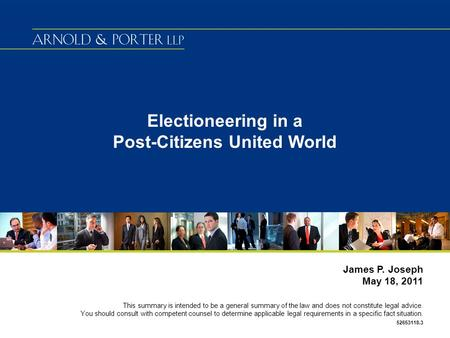 Electioneering in a Post-Citizens United World James P. Joseph May 18, 2011 This summary is intended to be a general summary of the law and does not constitute.