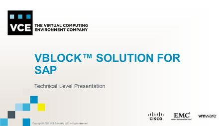 Copyright © 2011 VCE Company LLC, All rights reserved. VBLOCK™ SOLUTION FOR SAP Technical Level Presentation.