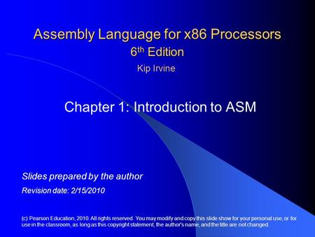 Assembly Language for x86 Processors 6 th Edition Chapter 1: Introduction to ASM (c) Pearson Education, 2010. All rights reserved. You may modify and copy.