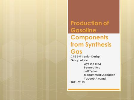 Production of Gasoline Components from Synthesis Gas ChE 397 Senior Design Group Alpha Ayesha Rizvi Bernard Hsu Jeff Tyska Mohammed Shehadeh Yacoub Awwad.
