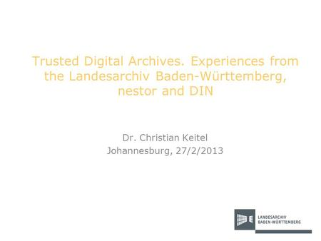 Trusted Digital Archives. Experiences from the Landesarchiv Baden-Württemberg, nestor and DIN Dr. Christian Keitel Johannesburg, 27/2/2013.