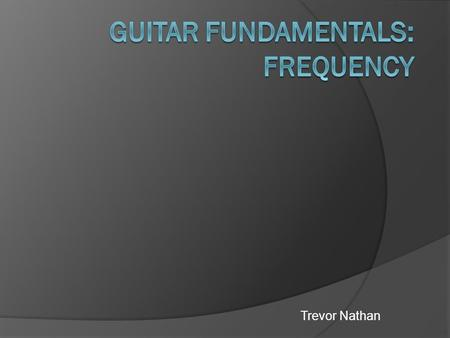 Trevor Nathan. Introduction  This experiment is focused on measuring the frequency of vibrations on guitar strings. Then using different fretting on.