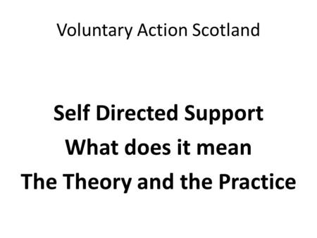Voluntary Action Scotland Self Directed Support What does it mean The Theory and the Practice.