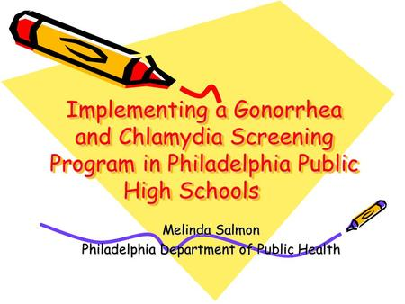 Implementing a Gonorrhea and Chlamydia Screening Program in Philadelphia Public High Schools Melinda Salmon Philadelphia Department of Public Health.