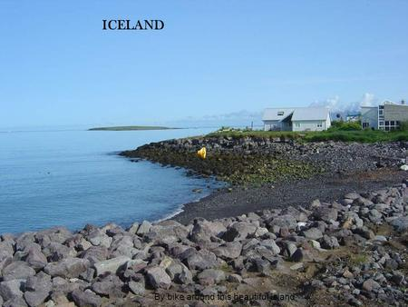 ICELAND By bike around this beautiful island. The most beautiful music of all is the music of what happens.