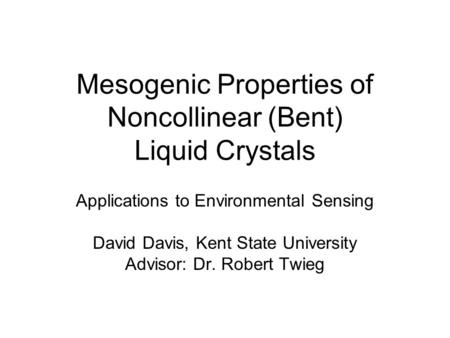 Mesogenic Properties of Noncollinear (Bent) Liquid Crystals Applications to Environmental Sensing David Davis, Kent State University Advisor: Dr. Robert.