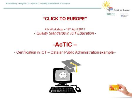 "4th Workshop – Belgrade, 12 th April 2011 – Quality Standards in ICT Education ""CLICK TO EUROPE"" 4th Workshop – 12 th April 2011 - Quality Standards in."