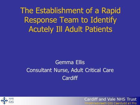 Cardiff and Vale NHS Trust Ymddiriedolaeth GIG Caerdydd a'r Fro The Establishment of a Rapid Response Team to Identify Acutely Ill Adult Patients Gemma.