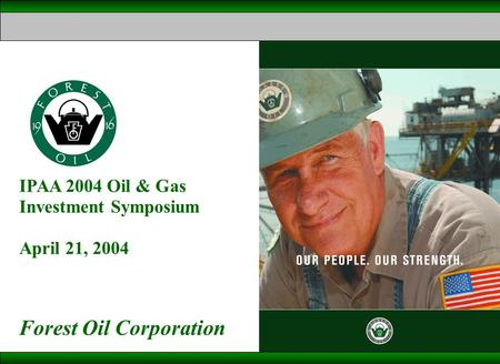 IPAA 2004 Oil & Gas Investment Symposium April 21, 2004 Forest Oil Corporation.