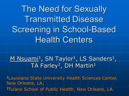 The Need for Sexually Transmitted Disease Screening in School-Based Health Centers M Nsuami 1, SN Taylor 1, LS Sanders 1, TA Farley 2, DH Martin 1 1 Louisiana.