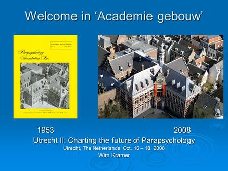 Welcome in 'Academie gebouw' 19532008 Utrecht II: Charting the future of Parapsychology Utrecht, The Netherlands, Oct. 16 – 18, 2008 Wim Kramer.