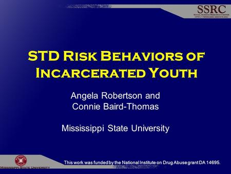 STD Risk Behaviors of Incarcerated Youth Angela Robertson and Connie Baird-Thomas Mississippi State University This work was funded by the National Institute.