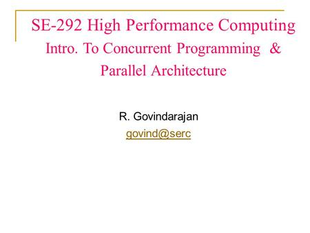 SE-292 High Performance Computing Intro. To Concurrent Programming & Parallel Architecture R. Govindarajan