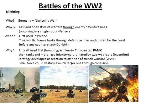 "Battles of the WW2 Who? Blitzkrieg Germany – ""Lightning War"" What? Fast and open style of warfare through enemy defensive lines (occurring in a single."