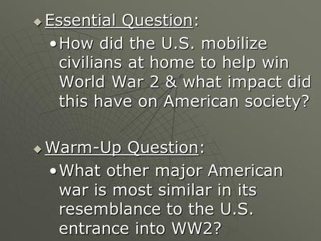 Essential Question: How did the U.S. mobilize civilians at home to help win World War 2 & what impact did this have on American society? Warm-Up Question: