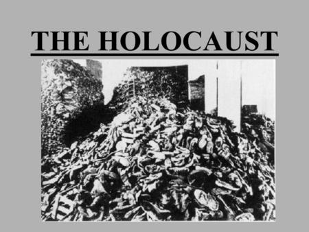 THE HOLOCAUST OBJECTIVES: DEFINE THE TERMS HOLOCAUST AND GENOCIDE. DESCRIBE ANTI- JEWISH POLICIES PASSED BY THE NAZIS IN THE 1930'S. IDENTIFY AND DESCRIBE.