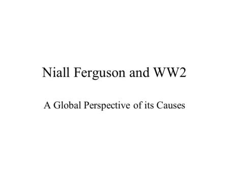 Niall Ferguson and WW2 A Global Perspective of its Causes.