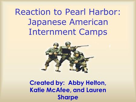 Reaction to Pearl Harbor: Japanese American Internment Camps Created by: Abby Helton, Katie McAfee, and Lauren Sharpe.