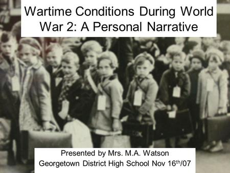 Wartime Conditions During World War 2: A Personal Narrative Presented by Mrs. M.A. Watson Georgetown District High School Nov 16 th /07.
