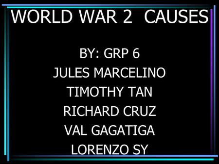 WORLD WAR 2 CAUSES BY: GRP 6 JULES MARCELINO TIMOTHY TAN RICHARD CRUZ VAL GAGATIGA LORENZO SY.