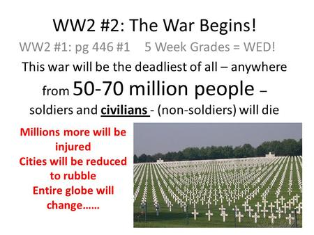 WW2 #2: The War Begins! WW2 #1: pg 446 #15 Week Grades = WED! This war will be the deadliest of all – anywhere from 50-70 million people – soldiers and.