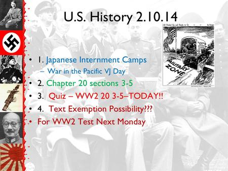 U.S. History 2.10.14 1. Japanese Internment Camps –War in the Pacific VJ Day 2. Chapter 20 sections 3-5 3. Quiz – WW2 20 3-5–TODAY!! 4. Text Exemption.